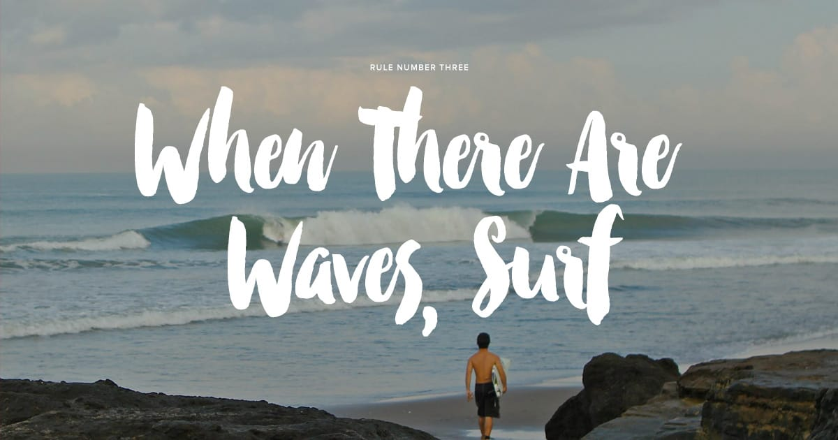 Rule #3 - When there are waves, surf